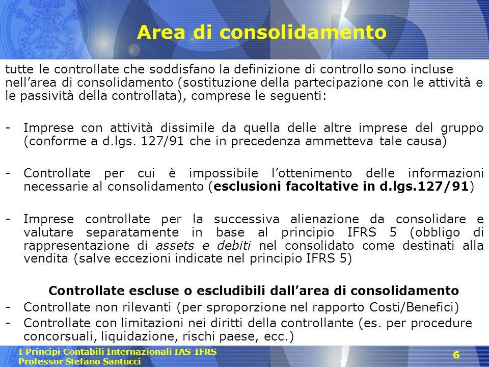 I Principi Contabili Internazionali IAS-IFRS Professor Stefano Santucci 6 Area di consolidamento tutte le controllate che soddisfano la definizione di