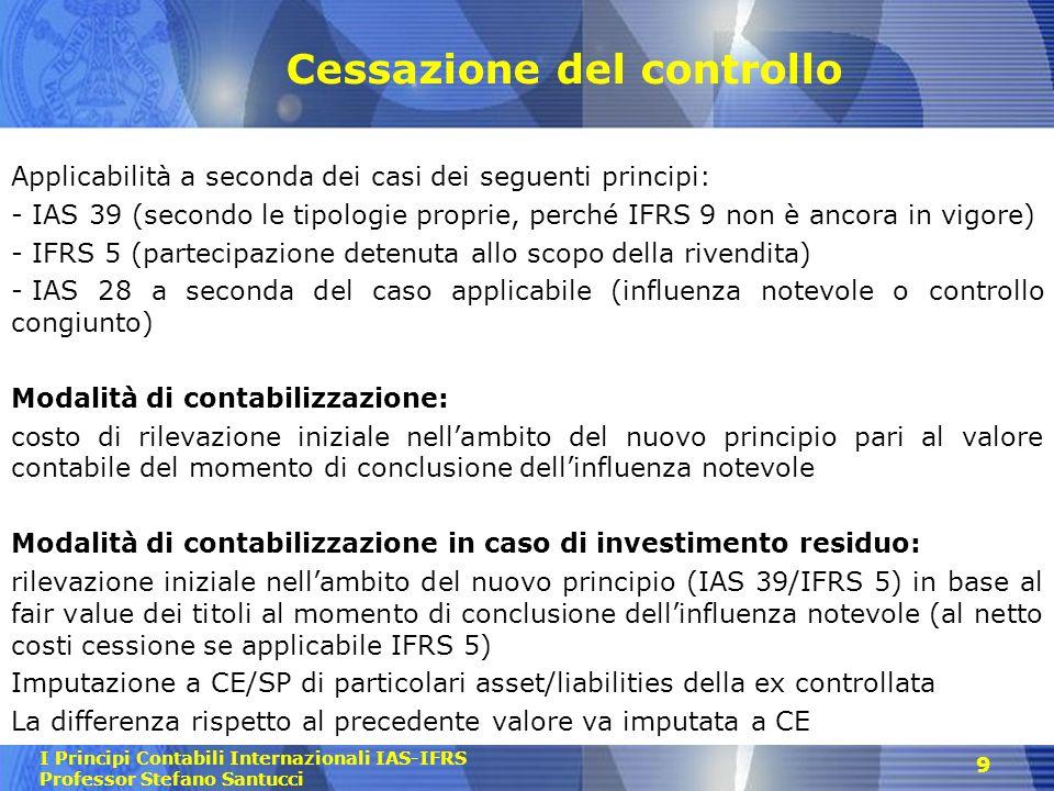 I Principi Contabili Internazionali IAS-IFRS Professor Stefano Santucci Cessazione del controllo Applicabilità a seconda dei casi dei seguenti princip