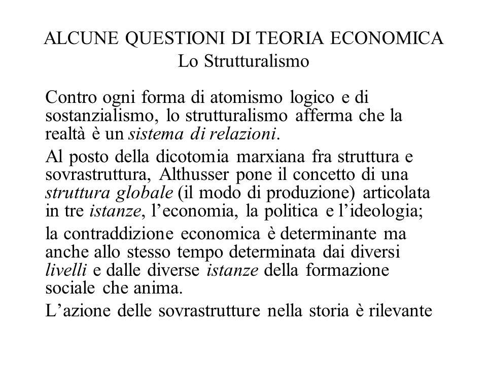 ALCUNE QUESTIONI DI TEORIA ECONOMICA Lo Strutturalismo Contro ogni forma di atomismo logico e di sostanzialismo, lo strutturalismo afferma che la real