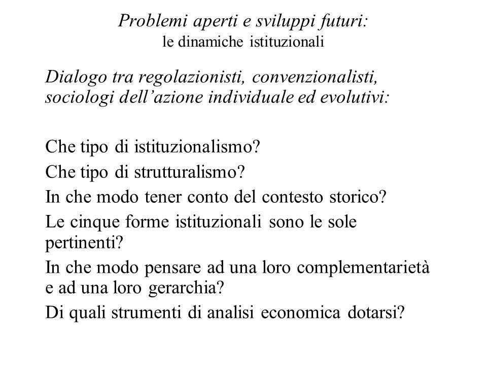 Problemi aperti e sviluppi futuri: le dinamiche istituzionali Dialogo tra regolazionisti, convenzionalisti, sociologi dellazione individuale ed evolut