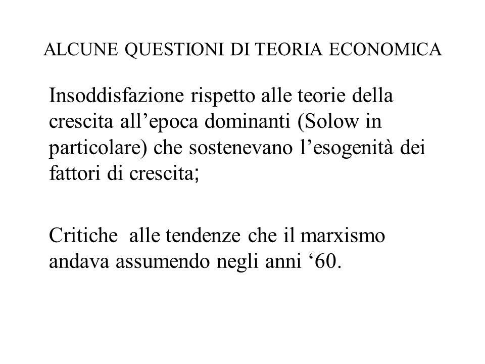 ALCUNE QUESTIONI DI TEORIA ECONOMICA Insoddisfazione rispetto alle teorie della crescita allepoca dominanti (Solow in particolare) che sostenevano les