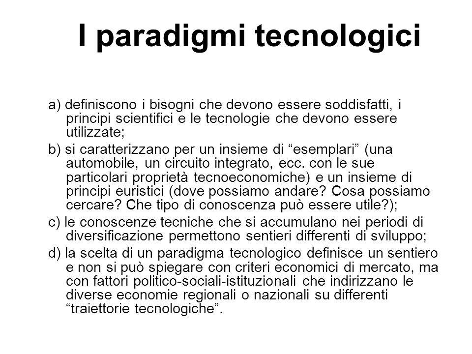 I paradigmi tecnologici a) definiscono i bisogni che devono essere soddisfatti, i principi scientifici e le tecnologie che devono essere utilizzate; b) si caratterizzano per un insieme di esemplari (una automobile, un circuito integrato, ecc.