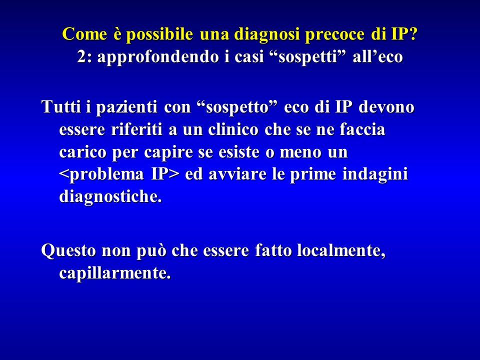 Come è possibile una diagnosi precoce di IP? 2: approfondendo i casi sospetti alleco Tutti i pazienti con sospetto eco di IP devono essere riferiti a