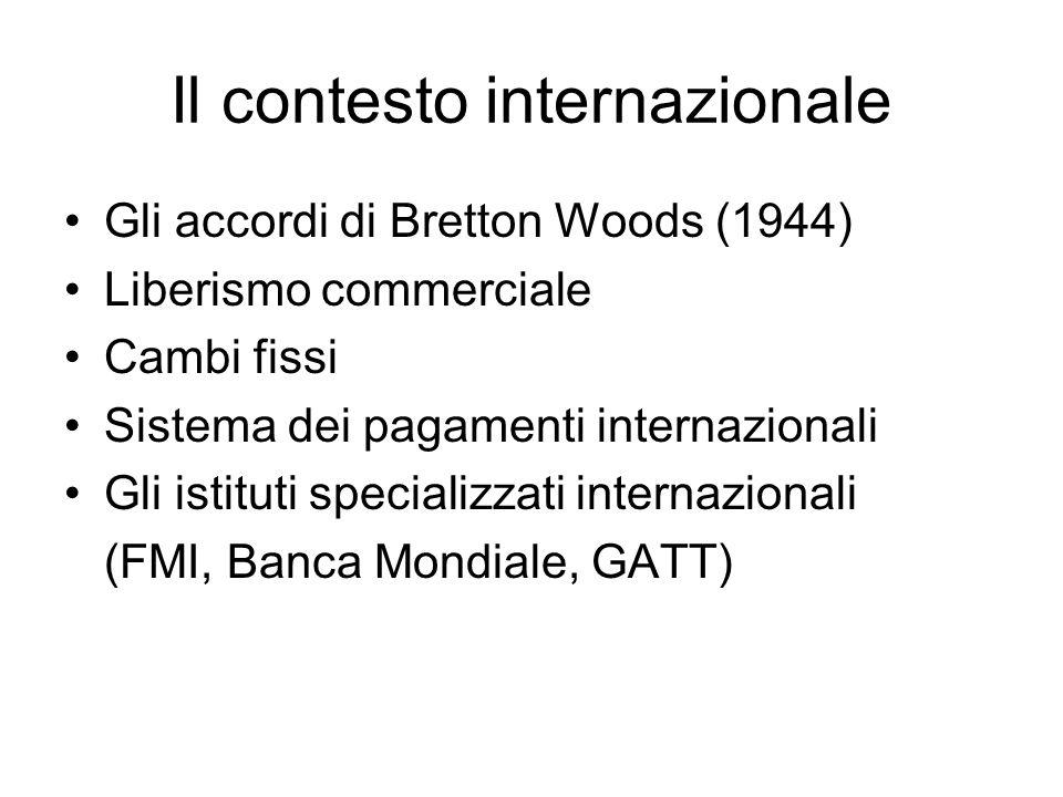 Il contesto internazionale Gli accordi di Bretton Woods (1944) Liberismo commerciale Cambi fissi Sistema dei pagamenti internazionali Gli istituti specializzati internazionali (FMI, Banca Mondiale, GATT)