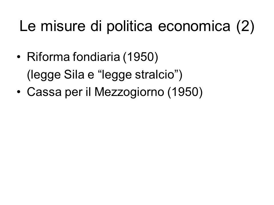 Le misure di politica economica (2) Riforma fondiaria (1950) (legge Sila e legge stralcio) Cassa per il Mezzogiorno (1950)