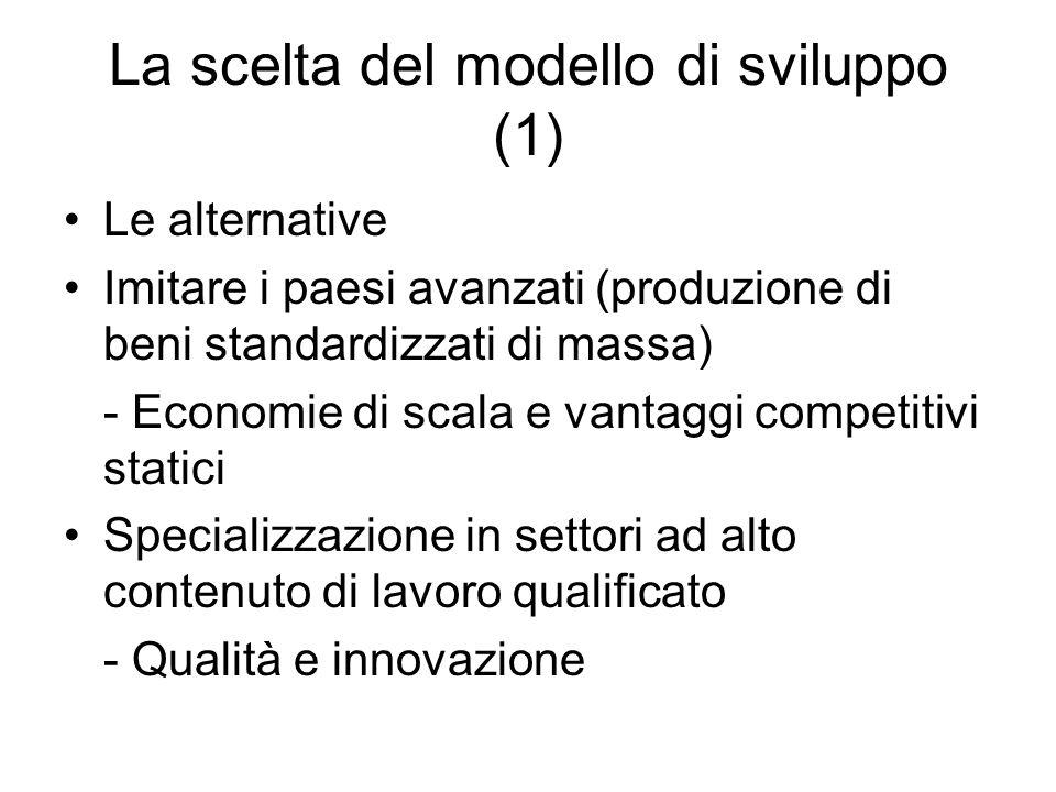 La scelta del modello di sviluppo (1) Le alternative Imitare i paesi avanzati (produzione di beni standardizzati di massa) - Economie di scala e vantaggi competitivi statici Specializzazione in settori ad alto contenuto di lavoro qualificato - Qualità e innovazione
