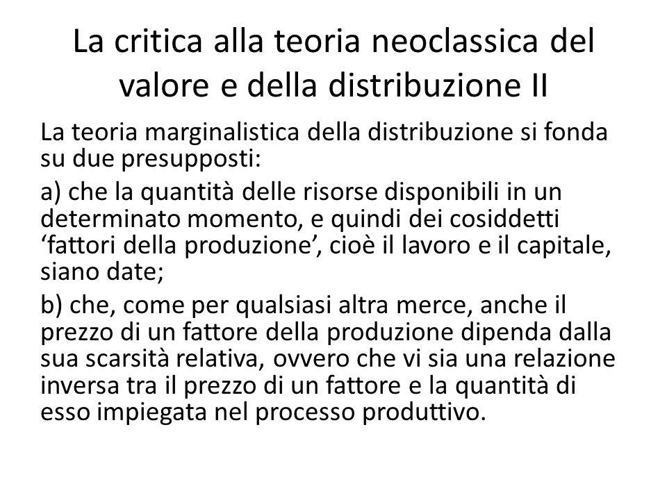 La critica alla teoria neoclassica del valore e della distribuzione II La teoria marginalistica della distribuzione si fonda su due presupposti: a) ch