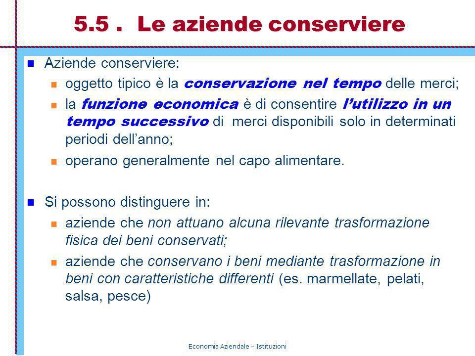 Economia Aziendale – Istituzioni 5.5. Le aziende conserviere Aziende conserviere: oggetto tipico è la conservazione nel tempo delle merci; la funzione