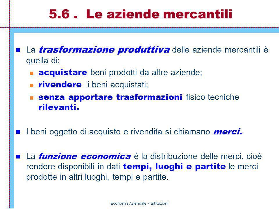Economia Aziendale – Istituzioni 5.6. Le aziende mercantili La trasformazione produttiva delle aziende mercantili è quella di: acquistare beni prodott
