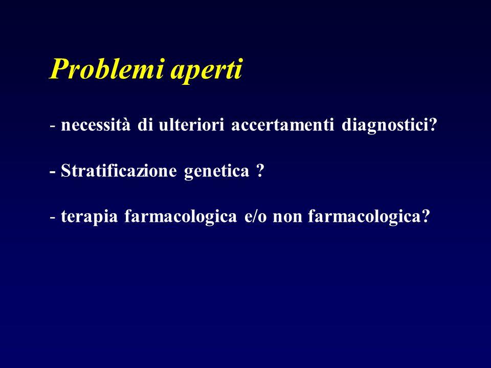 Problemi aperti - necessità di ulteriori accertamenti diagnostici? - Stratificazione genetica ? - terapia farmacologica e/o non farmacologica?