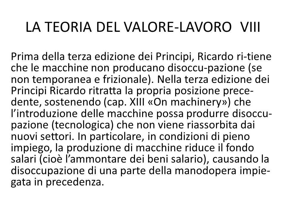 LA TEORIA DEL VALORE-LAVORO VIII Prima della terza edizione dei Principi, Ricardo ri-tiene che le macchine non producano disoccu-pazione (se non temporanea e frizionale).