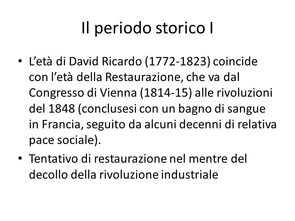 Il periodo storico I Letà di David Ricardo (1772-1823) coincide con letà della Restaurazione, che va dal Congresso di Vienna (1814-15) alle rivoluzioni del 1848 (conclusesi con un bagno di sangue in Francia, seguito da alcuni decenni di relativa pace sociale).