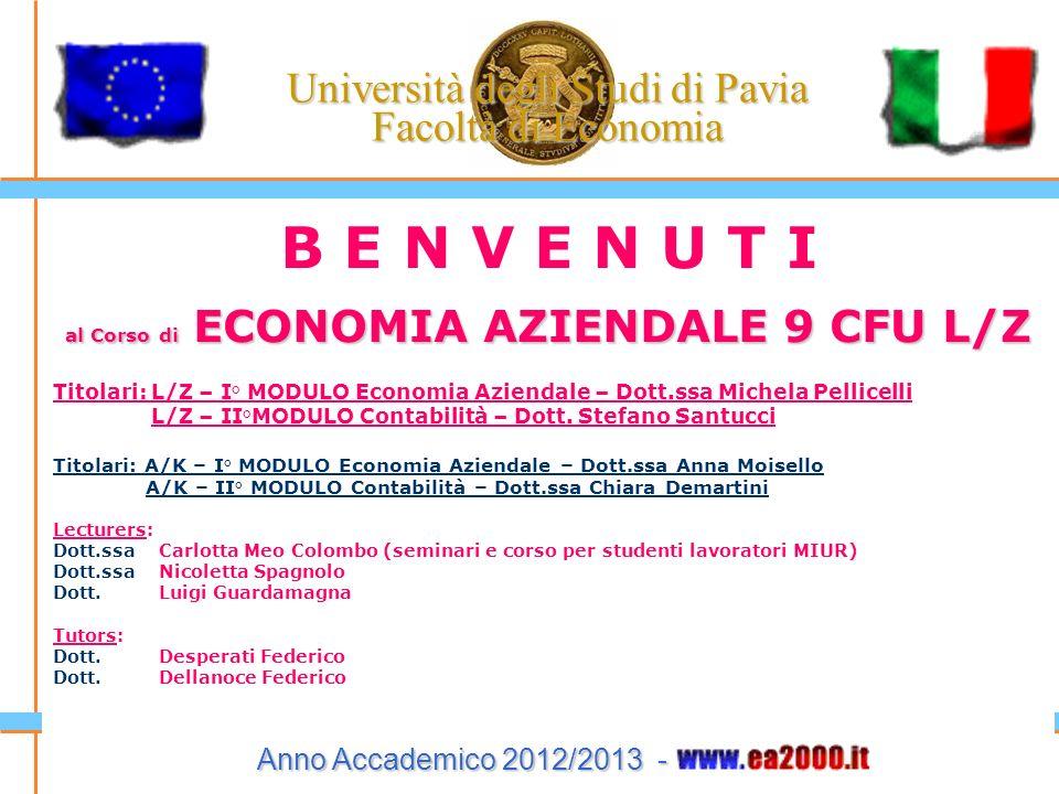 Università degli Studi di Pavia Facoltà di Economia Anno Accademico 2012/2013 - B E N V E N U T I al Corso di ECONOMIA AZIENDALE 9 CFU L/Z Titolari: L