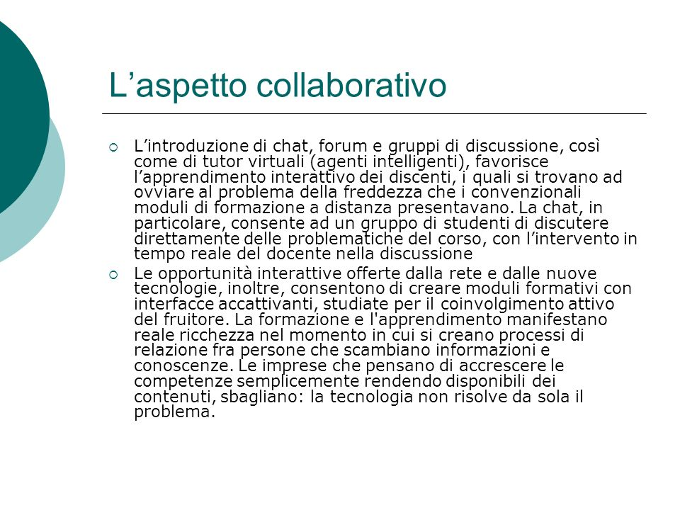 Laspetto collaborativo Lintroduzione di chat, forum e gruppi di discussione, così come di tutor virtuali (agenti intelligenti), favorisce lapprendimen