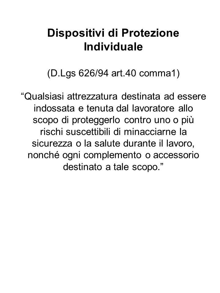 Dispositivi di Protezione Individuale (D.Lgs 626/94 art.40 comma1) Qualsiasi attrezzatura destinata ad essere indossata e tenuta dal lavoratore allo s