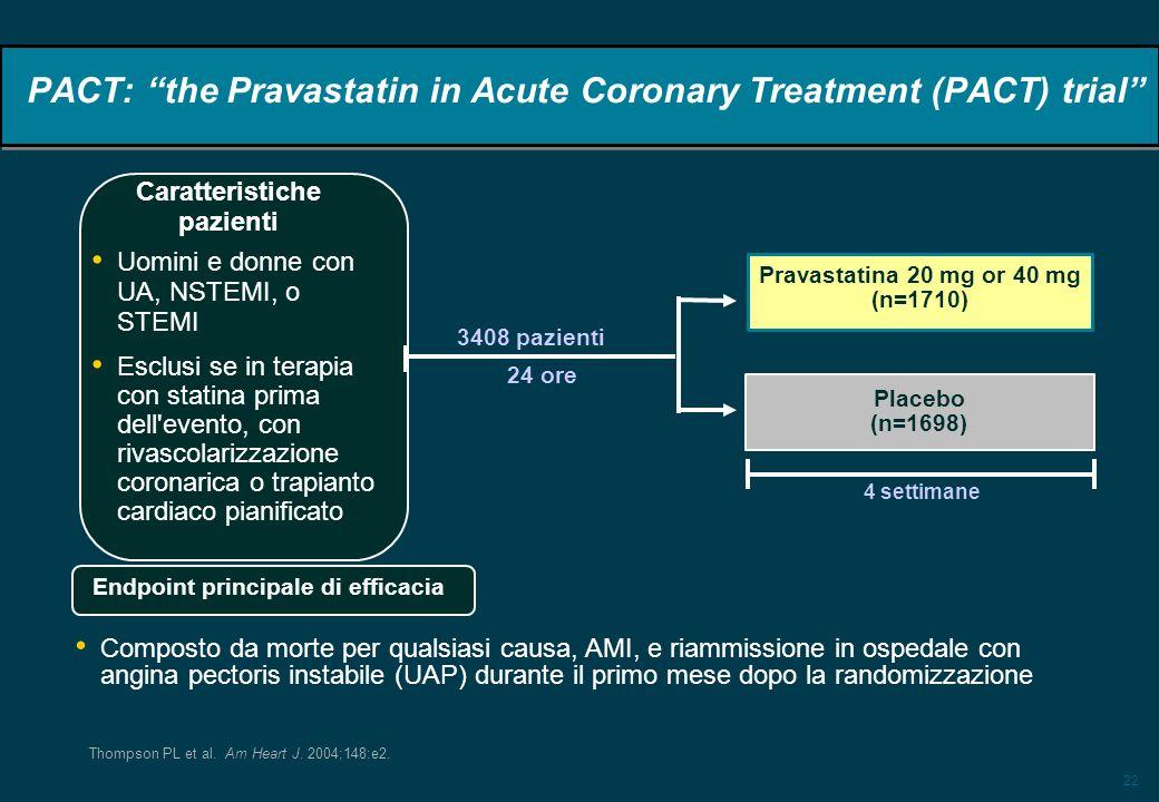 22 PACT: the Pravastatin in Acute Coronary Treatment (PACT) trial 3408 pazienti 24 ore Uomini e donne con UA, NSTEMI, o STEMI Esclusi se in terapia con statina prima dell evento, con rivascolarizzazione coronarica o trapianto cardiaco pianificato Pravastatina 20 mg or 40 mg (n=1710) Placebo (n=1698) 4 settimane Caratteristiche pazienti Composto da morte per qualsiasi causa, AMI, e riammissione in ospedale con angina pectoris instabile (UAP) durante il primo mese dopo la randomizzazione Endpoint principale di efficacia Thompson PL et al.