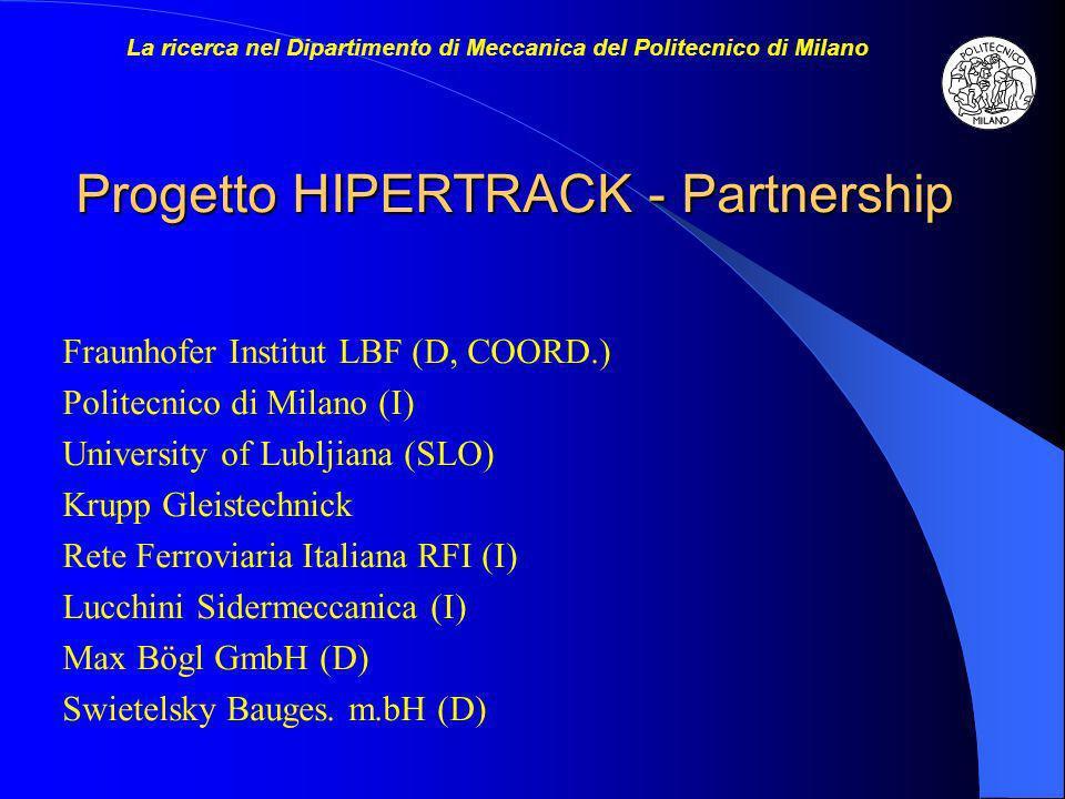 Progetto HIPERTRACK - Partnership Fraunhofer Institut LBF (D, COORD.) Politecnico di Milano (I) University of Lubljiana (SLO) Krupp Gleistechnick Rete Ferroviaria Italiana RFI (I) Lucchini Sidermeccanica (I) Max Bögl GmbH (D) Swietelsky Bauges.