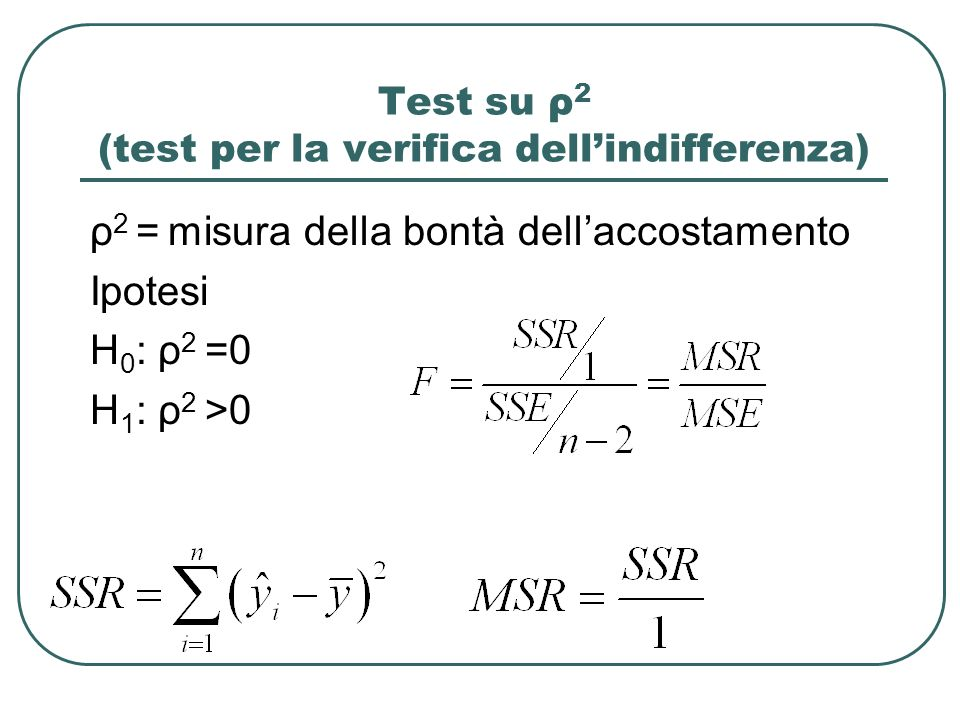 Test su ρ 2 (test per la verifica dellindifferenza) ρ 2 = misura della bontà dellaccostamento Ipotesi H 0 : ρ 2 =0 H 1 : ρ 2 >0