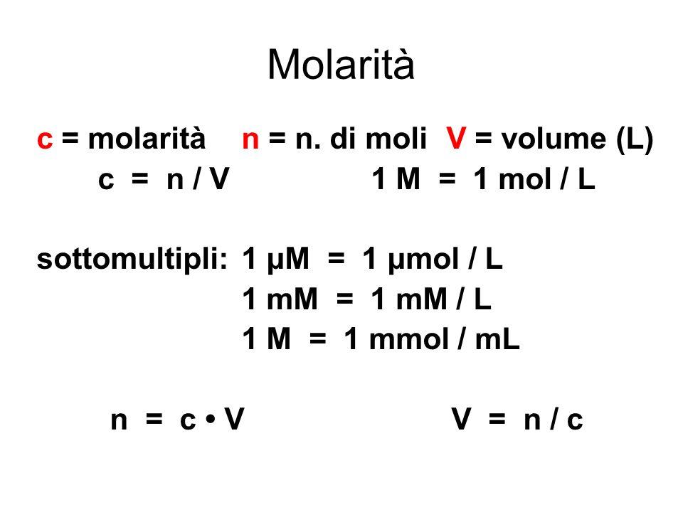 Molarità c = molaritàn = n. di moliV = volume (L) c = n / V1 M = 1 mol / L sottomultipli:1 μM = 1 μmol / L 1 mM = 1 mM / L 1 M = 1 mmol / mL n = c VV