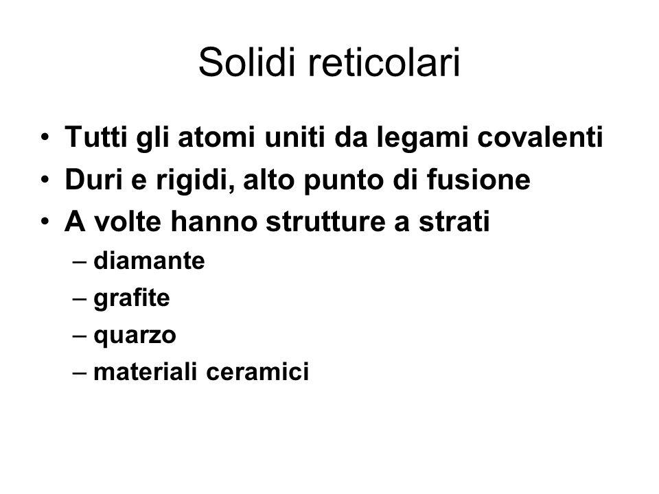 Solidi reticolari Tutti gli atomi uniti da legami covalenti Duri e rigidi, alto punto di fusione A volte hanno strutture a strati –diamante –grafite –quarzo –materiali ceramici