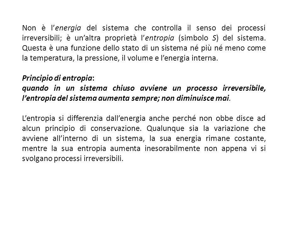 Non è lenergia del sistema che controlla il senso dei processi irreversibili; è unaltra proprietà lentropia (simbolo S) del sistema. Questa è una funz