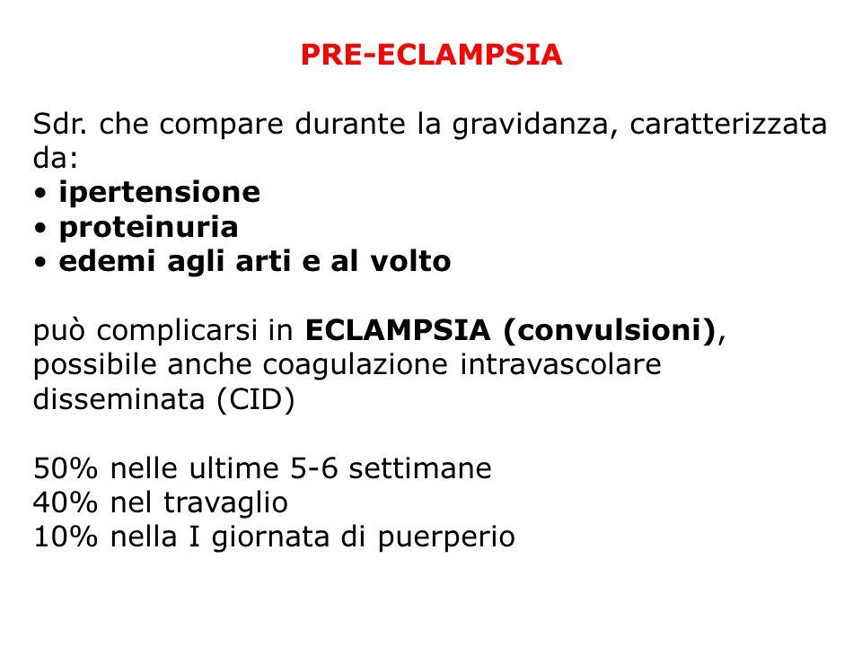 PRE-ECLAMPSIA Sdr. che compare durante la gravidanza, caratterizzata da: ipertensione proteinuria edemi agli arti e al volto può complicarsi in ECLAMP