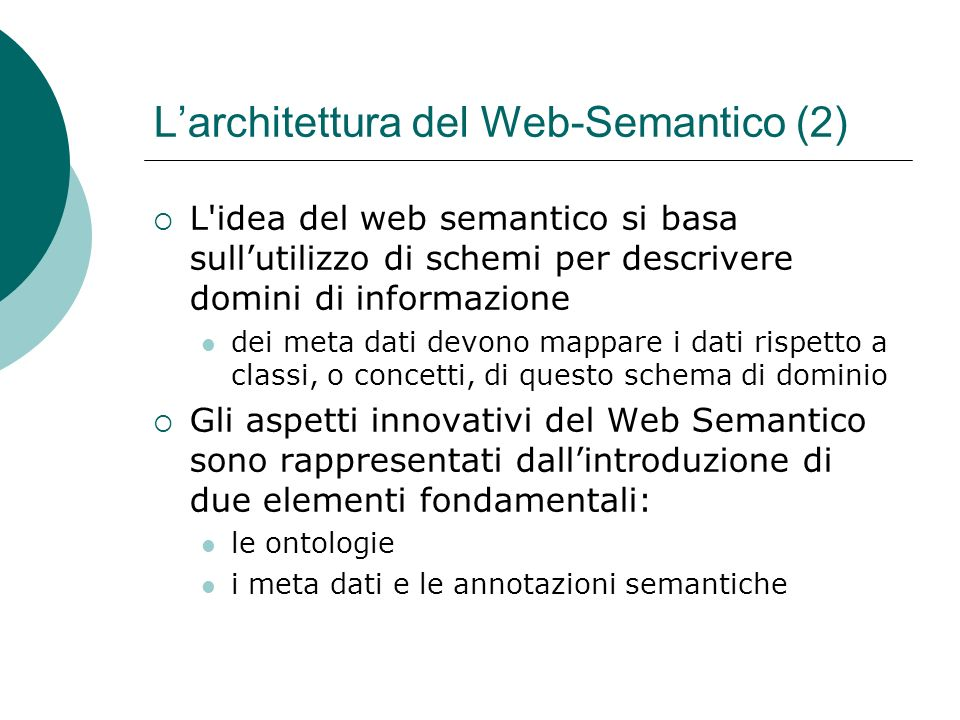 Larchitettura del Web-Semantico (2) L idea del web semantico si basa sullutilizzo di schemi per descrivere domini di informazione dei meta dati devono mappare i dati rispetto a classi, o concetti, di questo schema di dominio Gli aspetti innovativi del Web Semantico sono rappresentati dallintroduzione di due elementi fondamentali: le ontologie i meta dati e le annotazioni semantiche