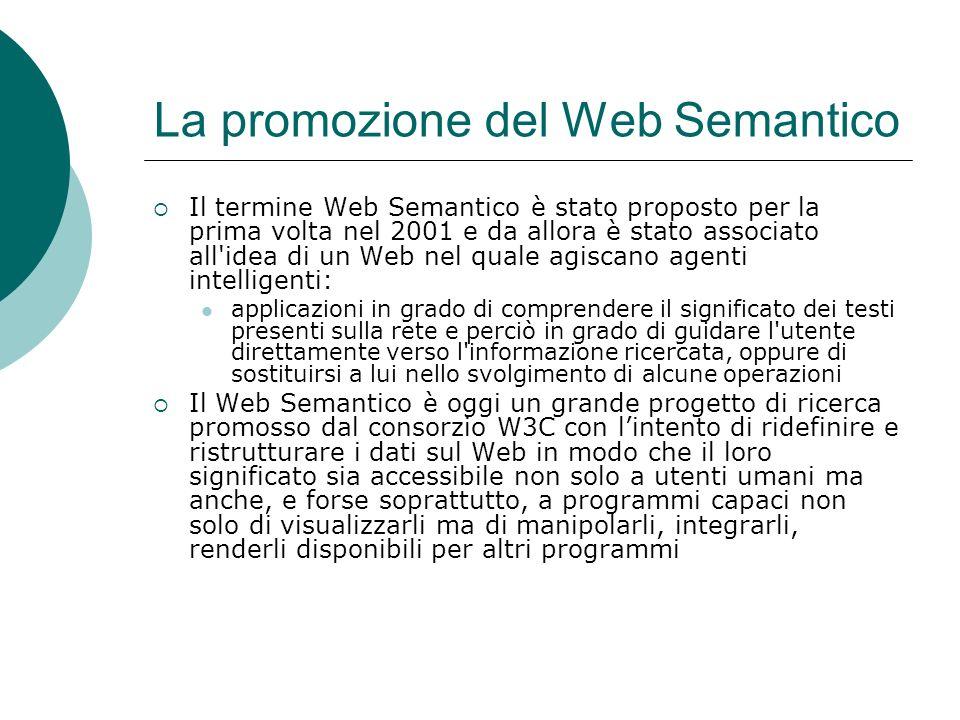 La promozione del Web Semantico Il termine Web Semantico è stato proposto per la prima volta nel 2001 e da allora è stato associato all idea di un Web nel quale agiscano agenti intelligenti: applicazioni in grado di comprendere il significato dei testi presenti sulla rete e perciò in grado di guidare l utente direttamente verso l informazione ricercata, oppure di sostituirsi a lui nello svolgimento di alcune operazioni Il Web Semantico è oggi un grande progetto di ricerca promosso dal consorzio W3C con lintento di ridefinire e ristrutturare i dati sul Web in modo che il loro significato sia accessibile non solo a utenti umani ma anche, e forse soprattutto, a programmi capaci non solo di visualizzarli ma di manipolarli, integrarli, renderli disponibili per altri programmi