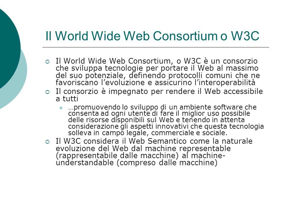 Il World Wide Web Consortium o W3C Il World Wide Web Consortium, o W3C è un consorzio che sviluppa tecnologie per portare il Web al massimo del suo potenziale, definendo protocolli comuni che ne favoriscano levoluzione e assicurino linteroperabilità Il consorzio è impegnato per rendere il Web accessibile a tutti …promuovendo lo sviluppo di un ambiente software che consenta ad ogni utente di fare il miglior uso possibile delle risorse disponibili sul Web e tenendo in attenta considerazione gli aspetti innovativi che questa tecnologia solleva in campo legale, commerciale e sociale.