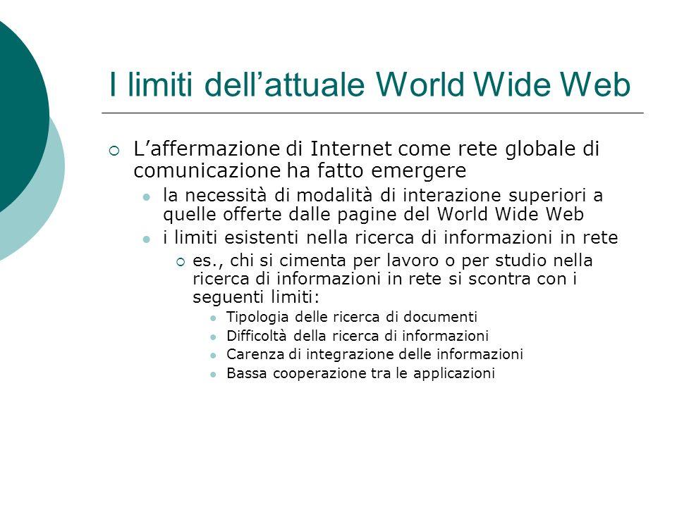 I limiti dellattuale World Wide Web Laffermazione di Internet come rete globale di comunicazione ha fatto emergere la necessità di modalità di interaz
