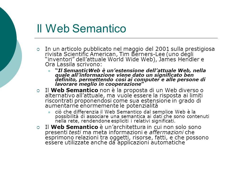 Il Web Semantico In un articolo pubblicato nel maggio del 2001 sulla prestigiosa rivista Scientific American, Tim Berners-Lee (uno degli inventori dellattuale World Wide Web), James Hendler e Ora Lassila scrivono: Il SemanticWeb è unestensione dellattuale Web, nella quale allinformazione viene dato un significato ben definito, permettendo così ai computer e alle persone di lavorare meglio in cooperazione Il Web Semantico non è la proposta di un Web diverso o alternativo allattuale, ma vuole essere la risposta ai limiti riscontrati proponendosi come sua estensione in grado di aumentarne enormemente le potenzialità ciò che differenzia il Web Semantico dal semplice Web è la possibilità di associare una semantica ai dati che sono contenuti nella rete, rendendone espliciti i relativi significati.