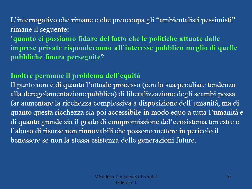 V.Sodano, University of Naples federico II 20 Linterrogativo che rimane e che preoccupa gli ambientalisti pessimisti rimane il seguente: quanto ci possiamo fidare del fatto che le politiche attuate dalle imprese private risponderanno allinteresse pubblico meglio di quelle pubbliche finora perseguite.