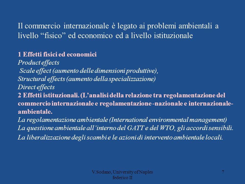 V.Sodano, University of Naples federico II 7 Il commercio internazionale è legato ai problemi ambientali a livello fisico ed economico ed a livello istituzionale 1 Effetti fisici ed economici Product effects Scale effect (aumento delle dimensioni produttive), Structural effects (aumento della specializzazione) Direct effects 2 Effetti istituzionali.