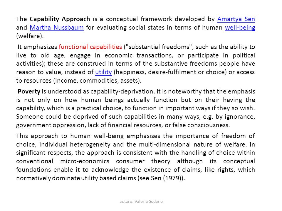autore: Valeria Sodano The Capability Approach is a conceptual framework developed by Amartya Sen and Martha Nussbaum for evaluating social states in terms of human well-being (welfare).Amartya SenMartha Nussbaumwell-being It emphasizes functional capabilities ( substantial freedoms , such as the ability to live to old age, engage in economic transactions, or participate in political activities); these are construed in terms of the substantive freedoms people have reason to value, instead of utility (happiness, desire-fulfilment or choice) or access to resources (income, commodities, assets).utility Poverty is understood as capability-deprivation.