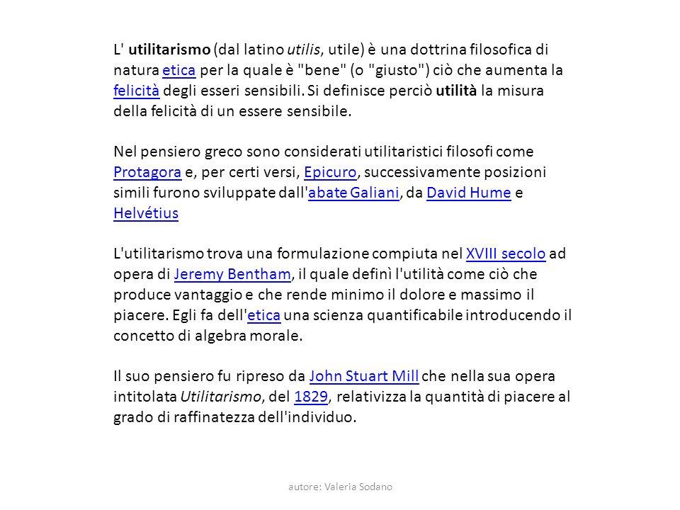 autore: Valeria Sodano L utilitarismo (dal latino utilis, utile) è una dottrina filosofica di natura etica per la quale è bene (o giusto ) ciò che aumenta la felicità degli esseri sensibili.