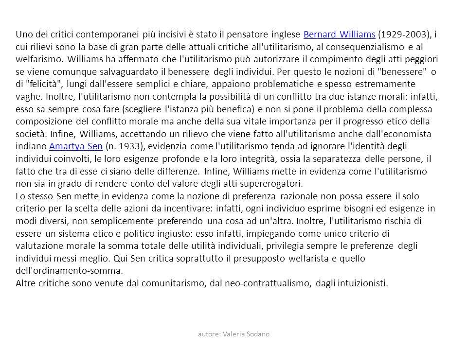 autore: Valeria Sodano Uno dei critici contemporanei più incisivi è stato il pensatore inglese Bernard Williams (1929-2003), i cui rilievi sono la base di gran parte delle attuali critiche all utilitarismo, al consequenzialismo e al welfarismo.