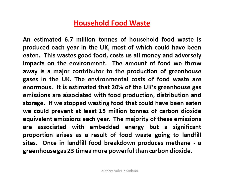 autore: Valeria Sodano Household Food Waste An estimated 6.7 million tonnes of household food waste is produced each year in the UK, most of which cou