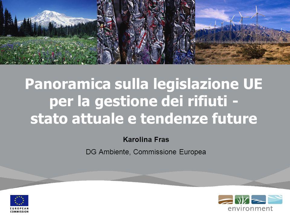 Panoramica sulla legislazione UE per la gestione dei rifiuti - stato attuale e tendenze future Karolina Fras DG Ambiente, Commissione Europea
