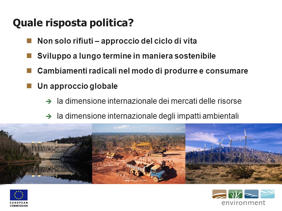 Quale risposta politica? Non solo rifiuti – approccio del ciclo di vita Sviluppo a lungo termine in maniera sostenibile Cambiamenti radicali nel modo