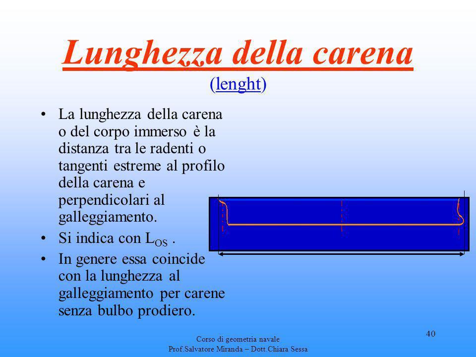Corso di geometria navale Prof.Salvatore Miranda – Dott.Chiara Sessa 40 Lunghezza della carena (lenght) La lunghezza della carena o del corpo immerso