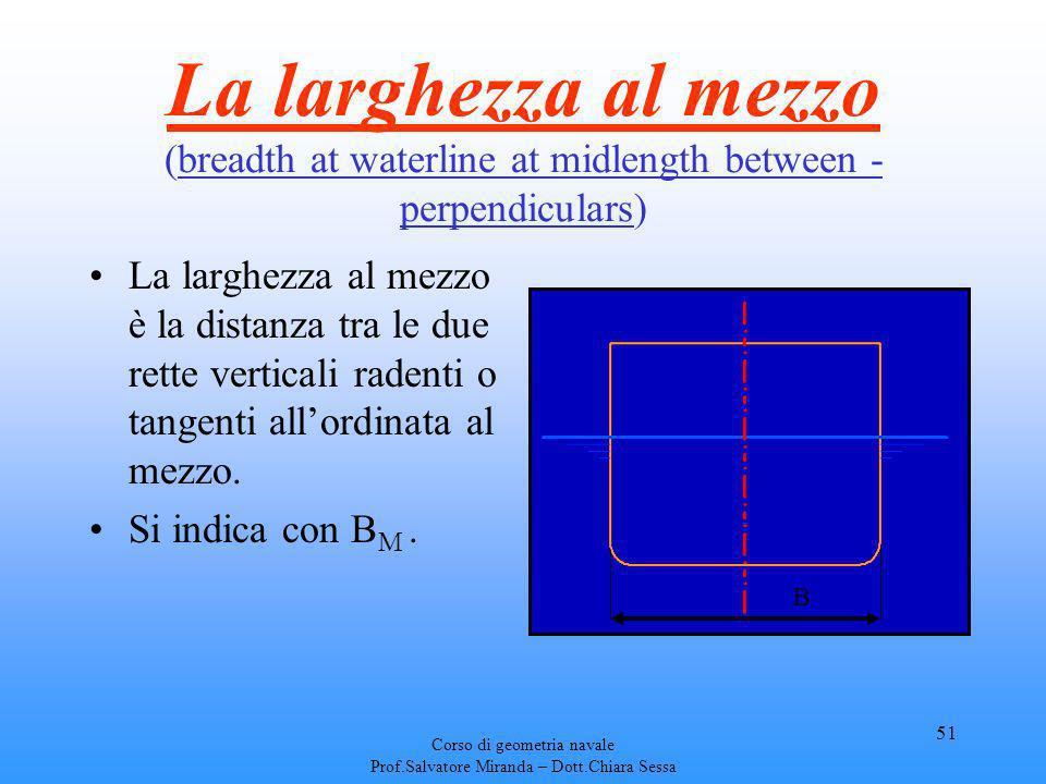 Corso di geometria navale Prof.Salvatore Miranda – Dott.Chiara Sessa 51 La larghezza al mezzo (breadth at waterline at midlength between - perpendicul