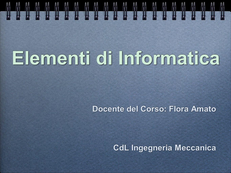 Elementi di Informatica Docente del Corso: Flora Amato CdL Ingegneria Meccanica Docente del Corso: Flora Amato CdL Ingegneria Meccanica