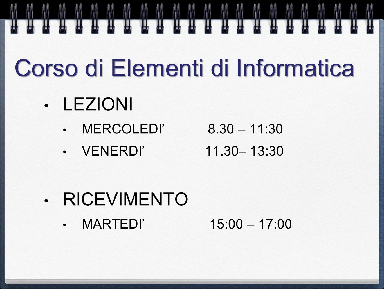 Corso di Elementi di Informatica LEZIONI MERCOLEDI 8.30 – 11:30 VENERDI 11.30– 13:30 RICEVIMENTO MARTEDI 15:00 – 17:00