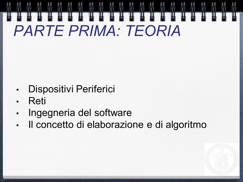 Dispositivi Periferici Reti Ingegneria del software Il concetto di elaborazione e di algoritmo PARTE PRIMA: TEORIA