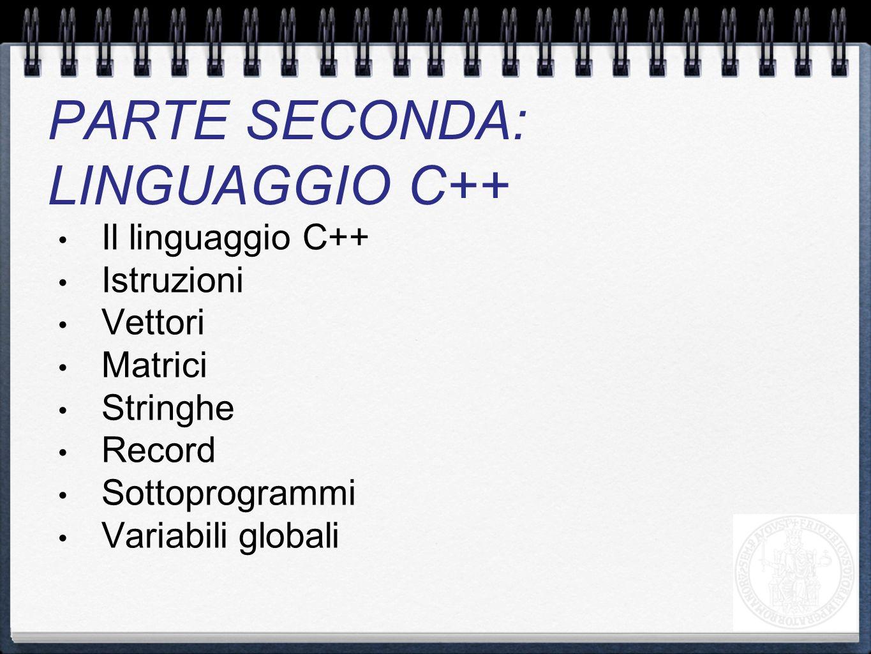 Il linguaggio C++ Istruzioni Vettori Matrici Stringhe Record Sottoprogrammi Variabili globali PARTE SECONDA: LINGUAGGIO C++