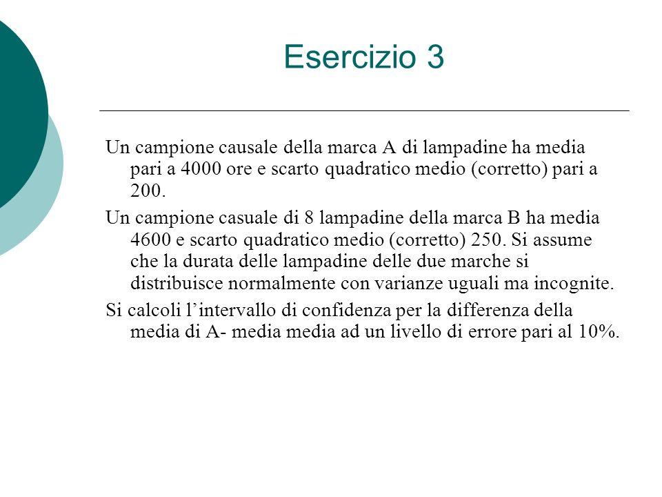 Esercizio 3 Un campione causale della marca A di lampadine ha media pari a 4000 ore e scarto quadratico medio (corretto) pari a 200. Un campione casua