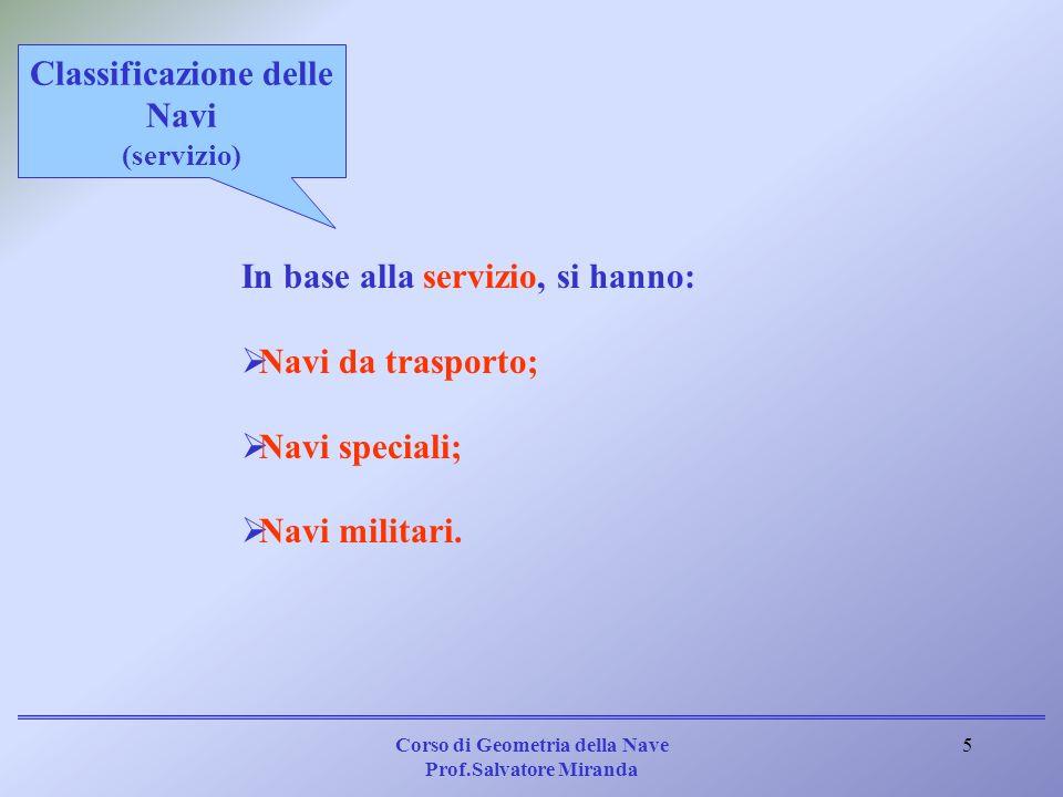 Corso di Geometria della Nave Prof.Salvatore Miranda 5 In base alla servizio, si hanno: Navi da trasporto; Navi speciali; Navi militari. Classificazio