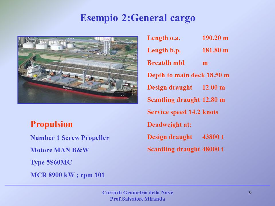 Corso di Geometria della Nave Prof.Salvatore Miranda 9 Length o.a.190.20 m Length b.p.181.80 m Breatdh mldm Depth to main deck 18.50 m Design draught1