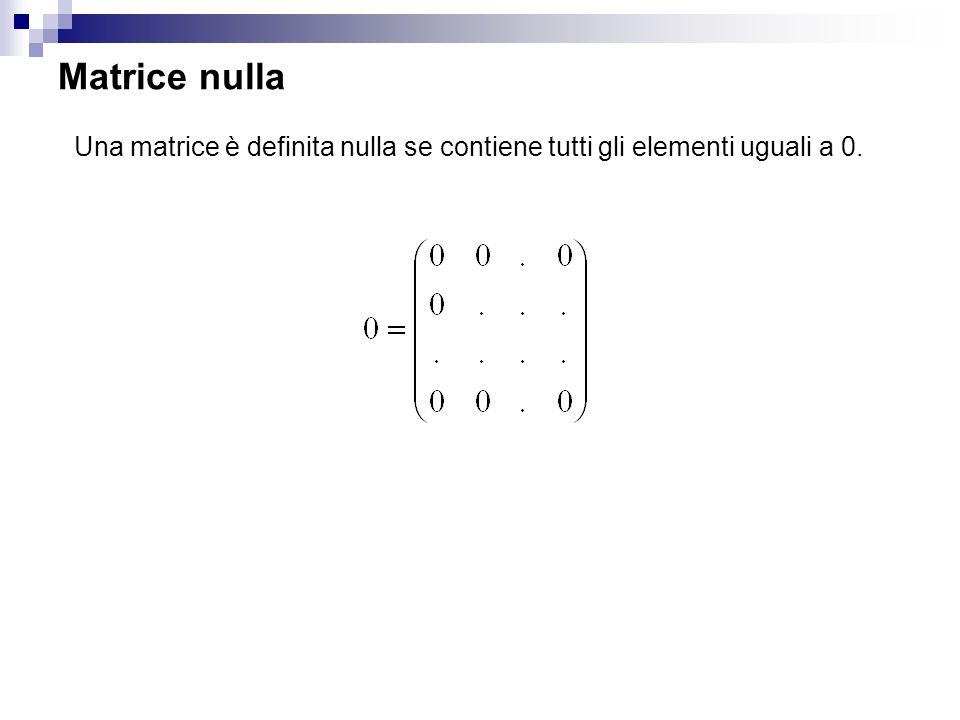 Matrice nulla Una matrice è definita nulla se contiene tutti gli elementi uguali a 0.