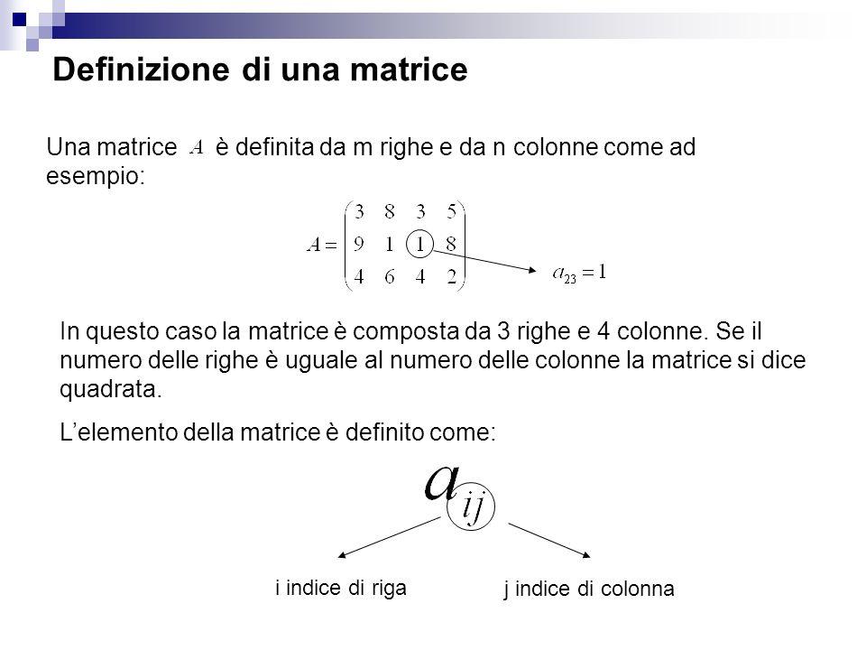 Definizione di una matrice Una matrice è definita da m righe e da n colonne come ad esempio: In questo caso la matrice è composta da 3 righe e 4 colonne.